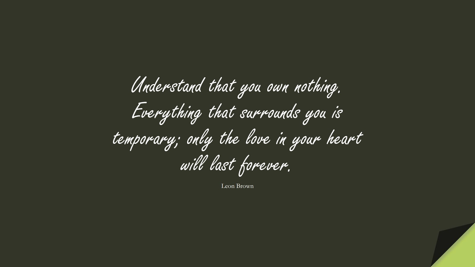 Understand that you own nothing. Everything that surrounds you is temporary; only the love in your heart will last forever. (Leon Brown);  #LoveQuotes