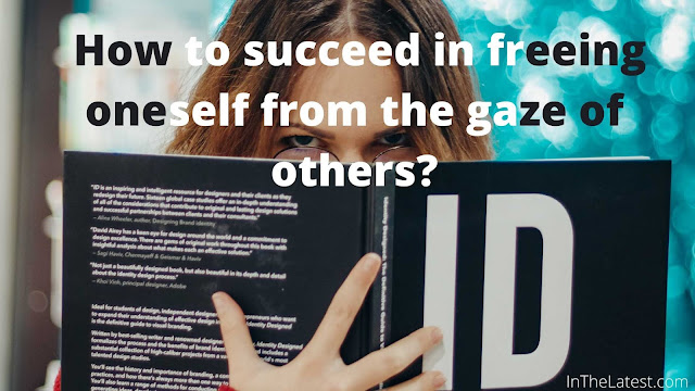 How to succeed in freeing oneself from the gaze of others?...InTheLatest.com