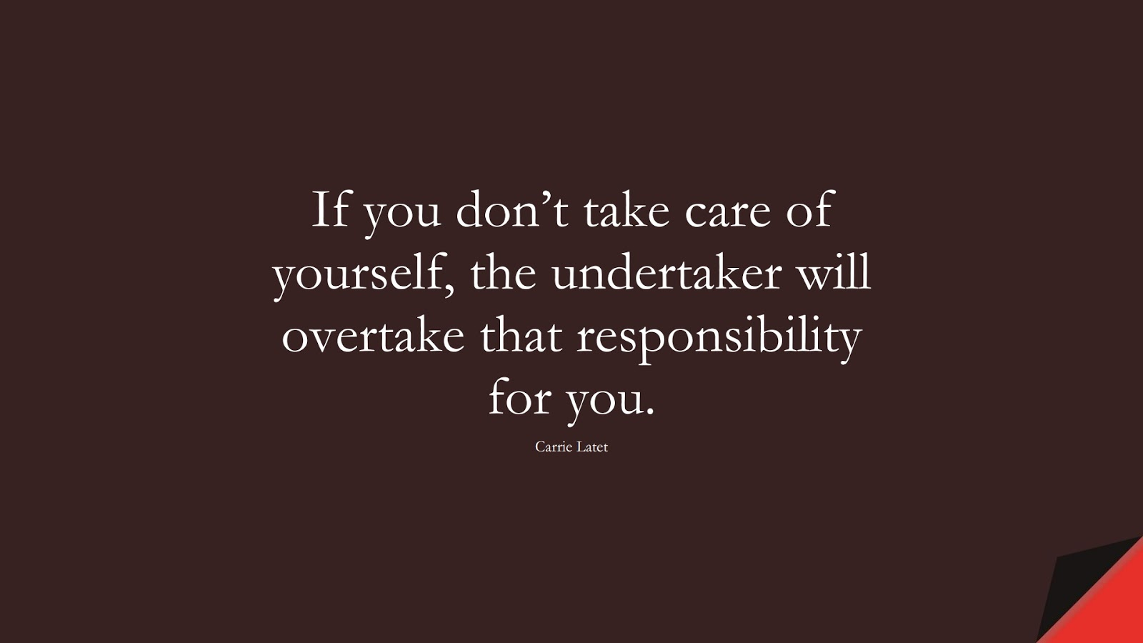 If you don't take care of yourself, the undertaker will overtake that responsibility for you. (Carrie Latet);  #HealthQuotes
