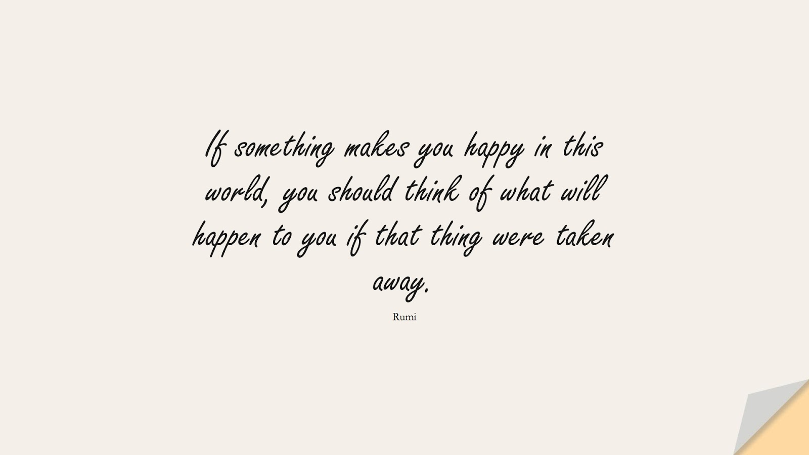 If something makes you happy in this world, you should think of what will happen to you if that thing were taken away. (Rumi);  #RumiQuotes