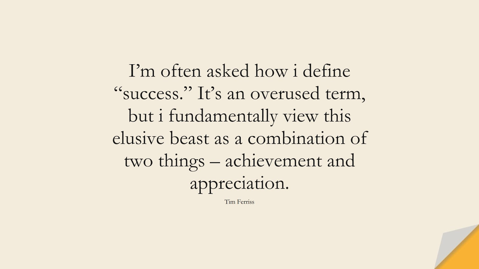 """I'm often asked how i define """"success."""" It's an overused term, but i fundamentally view this elusive beast as a combination of two things – achievement and appreciation. (Tim Ferriss);  #TimFerrissQuotes"""