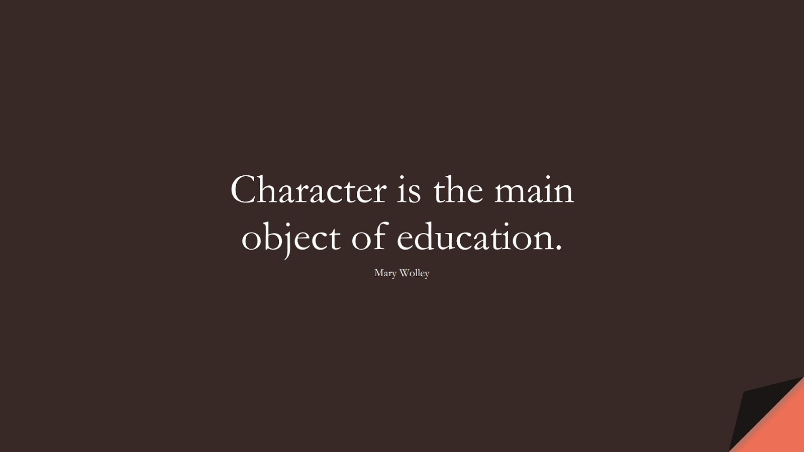 Character is the main object of education. (Mary Wolley);  #CharacterQuotes