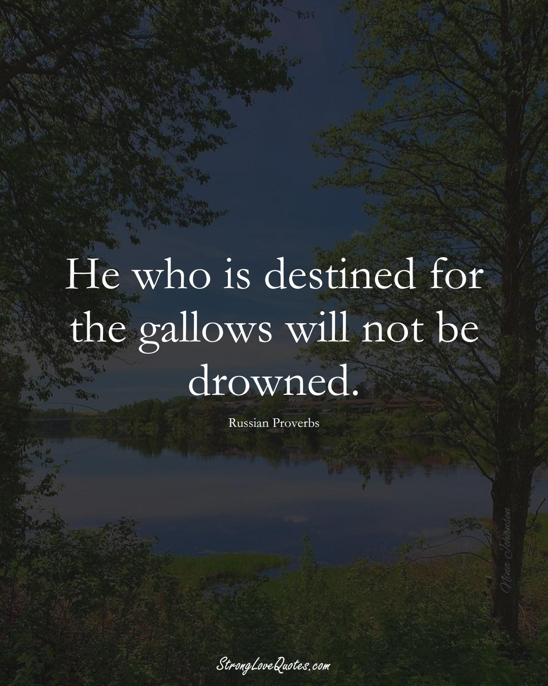 He who is destined for the gallows will not be drowned. (Russian Sayings);  #AsianSayings