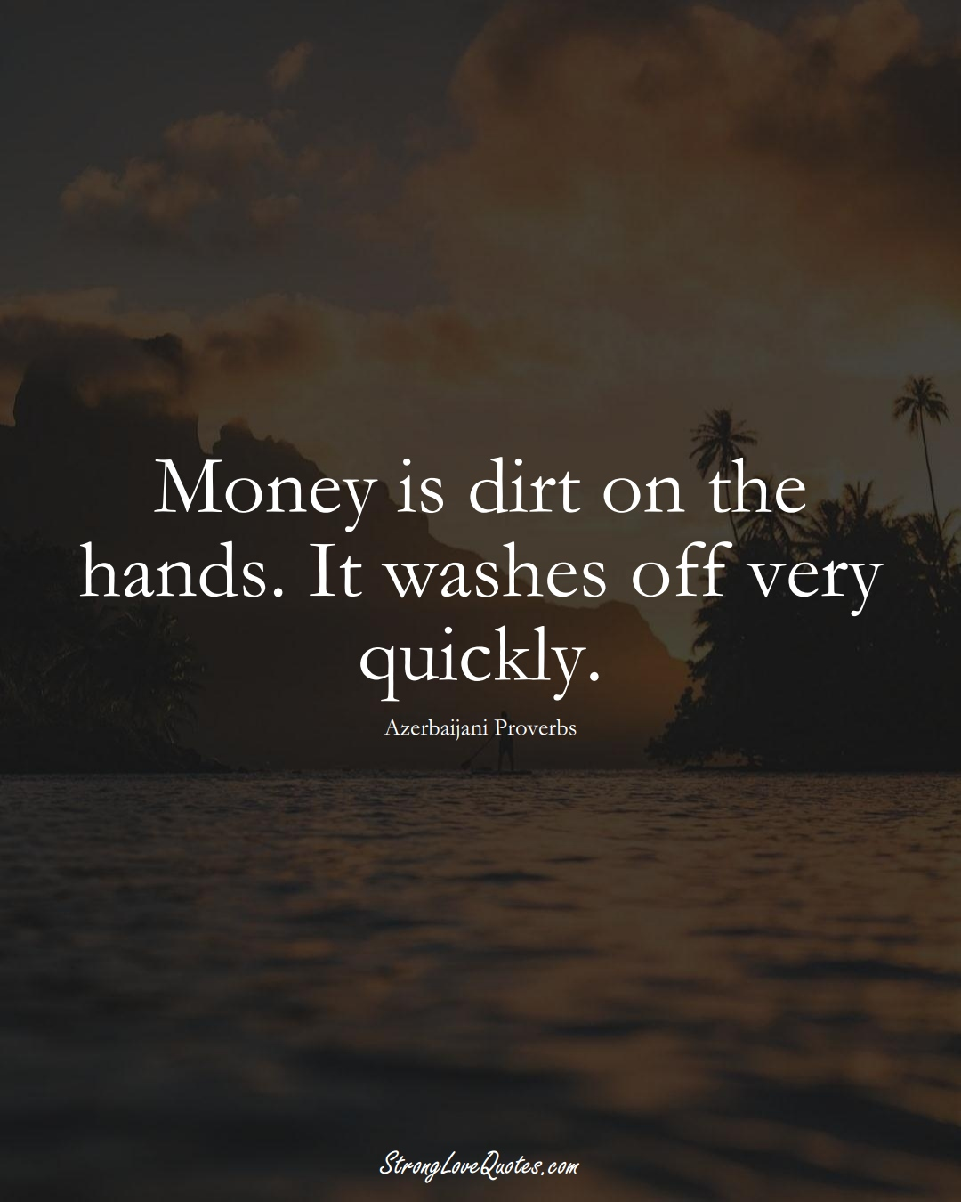 Money is dirt on the hands. It washes off very quickly. (Azerbaijani Sayings);  #AsianSayings