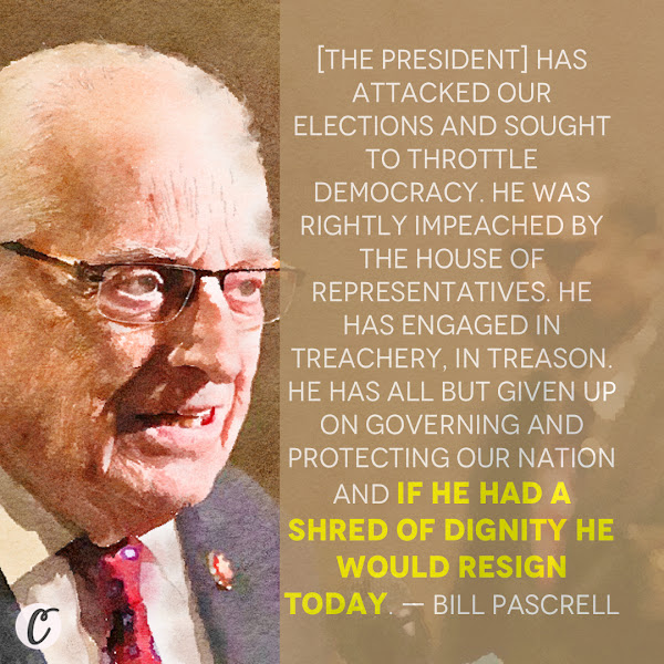 [The president] has attacked our elections and sought to throttle democracy. He was rightly impeached by the House of Representatives. He has engaged in treachery, in treason. He has all but given up on governing and protecting our nation and if he had a shred of dignity he would resign today. — Rep. Bill Pascrell, a Democrat from New Jersey