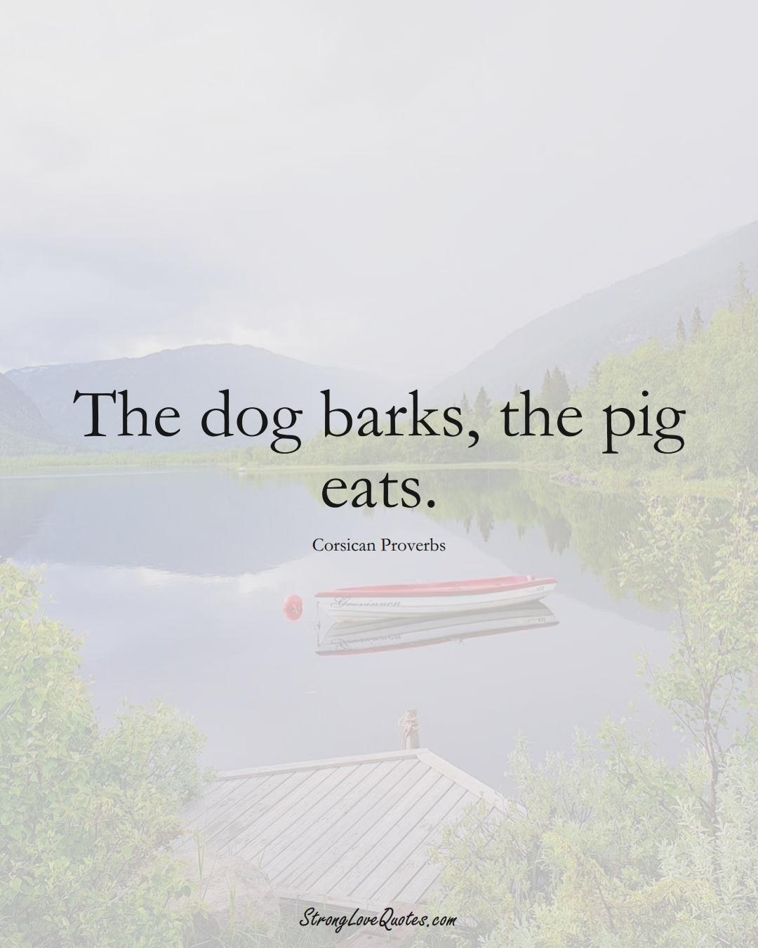 The dog barks, the pig eats. (Corsican Sayings);  #EuropeanSayings