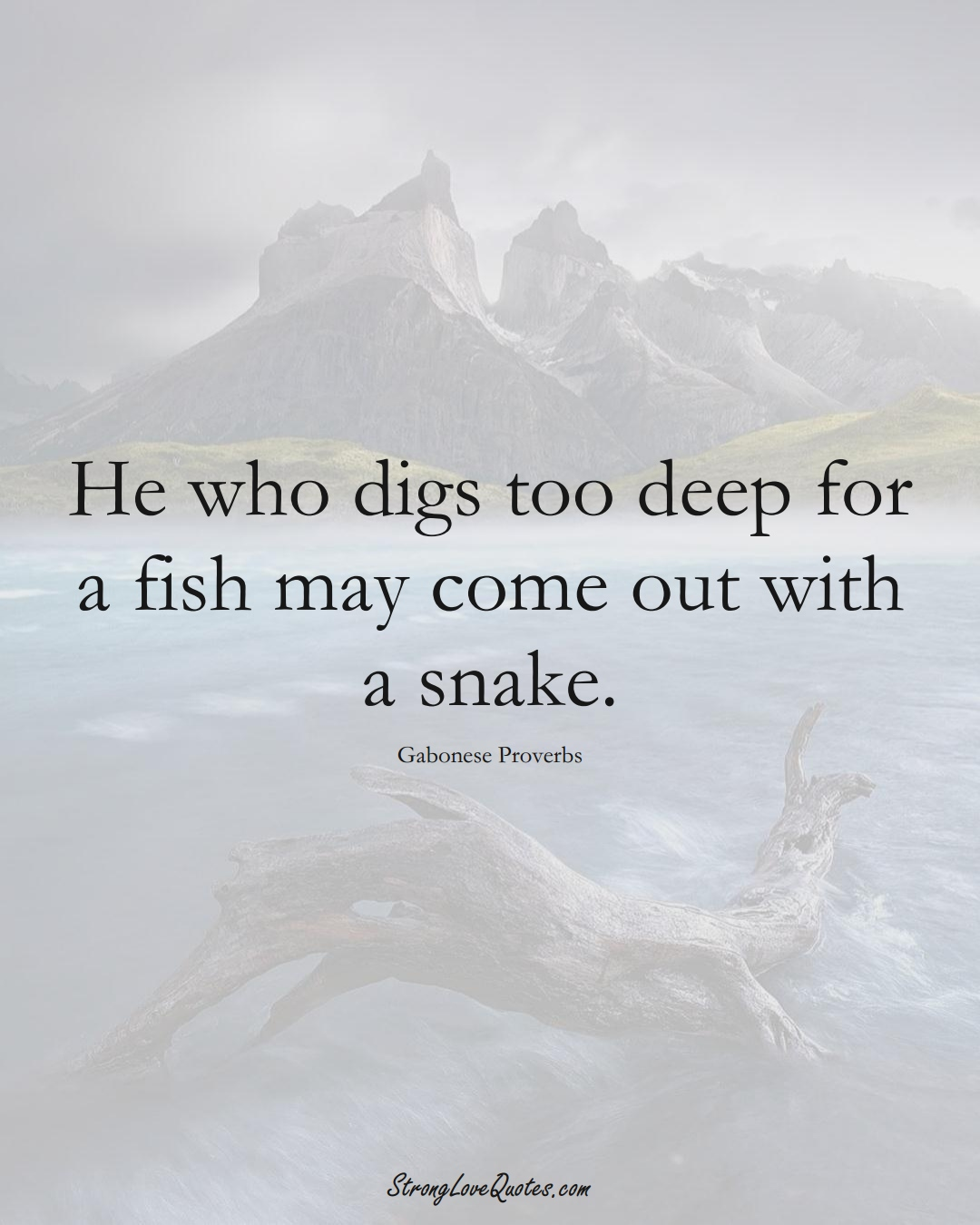 He who digs too deep for a fish may come out with a snake. (Gabonese Sayings);  #AfricanSayings