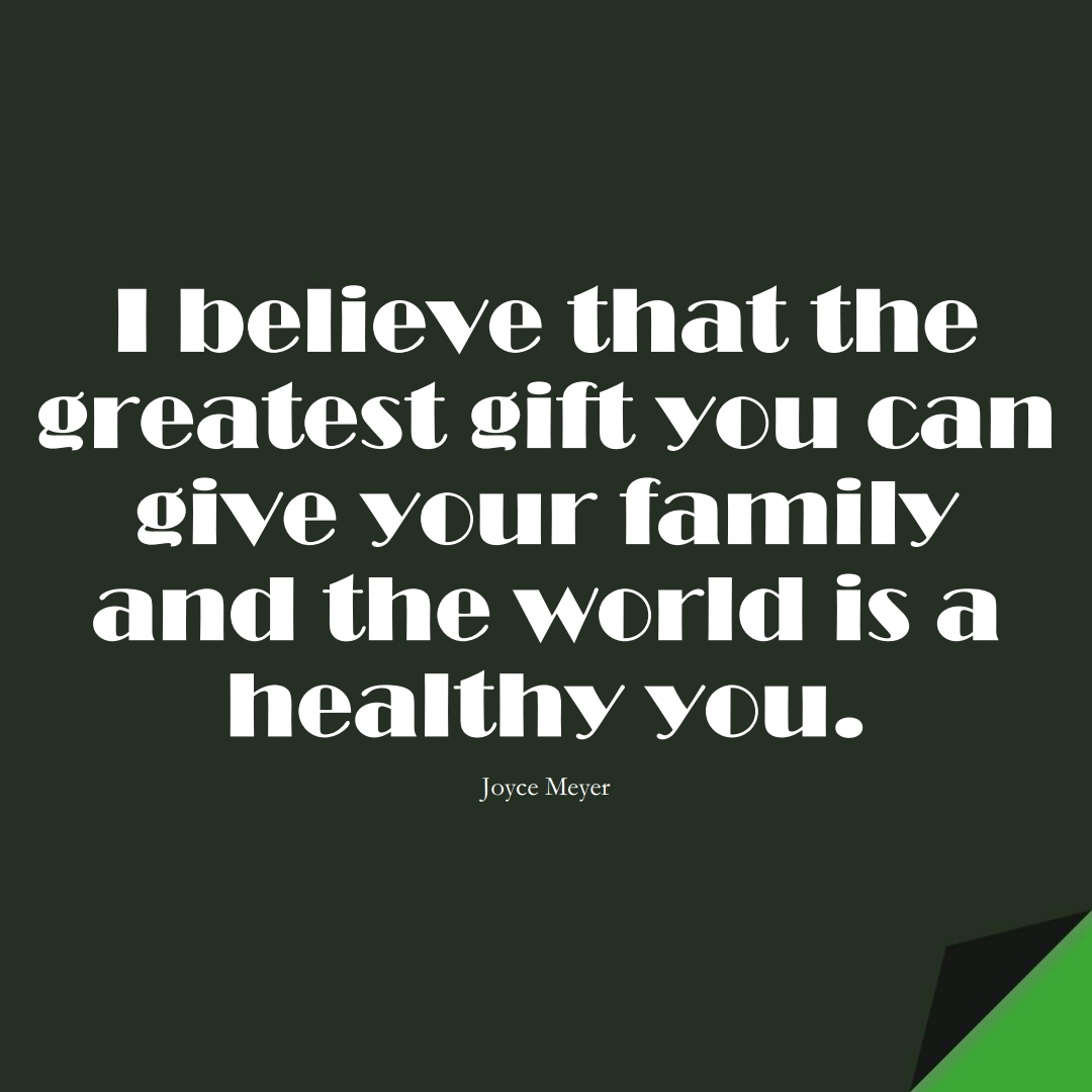 I believe that the greatest gift you can give your family and the world is a healthy you. (Joyce Meyer);  #FamilyQuotes