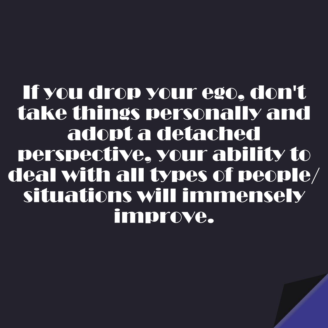 If you drop your ego, don't take things personally and adopt a detached perspective, your ability to deal with all types of people/situations will immensely improve.FALSE