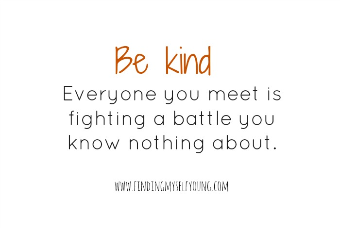 Be kind. Everyone you meet is fighting a battle you know nothing about.