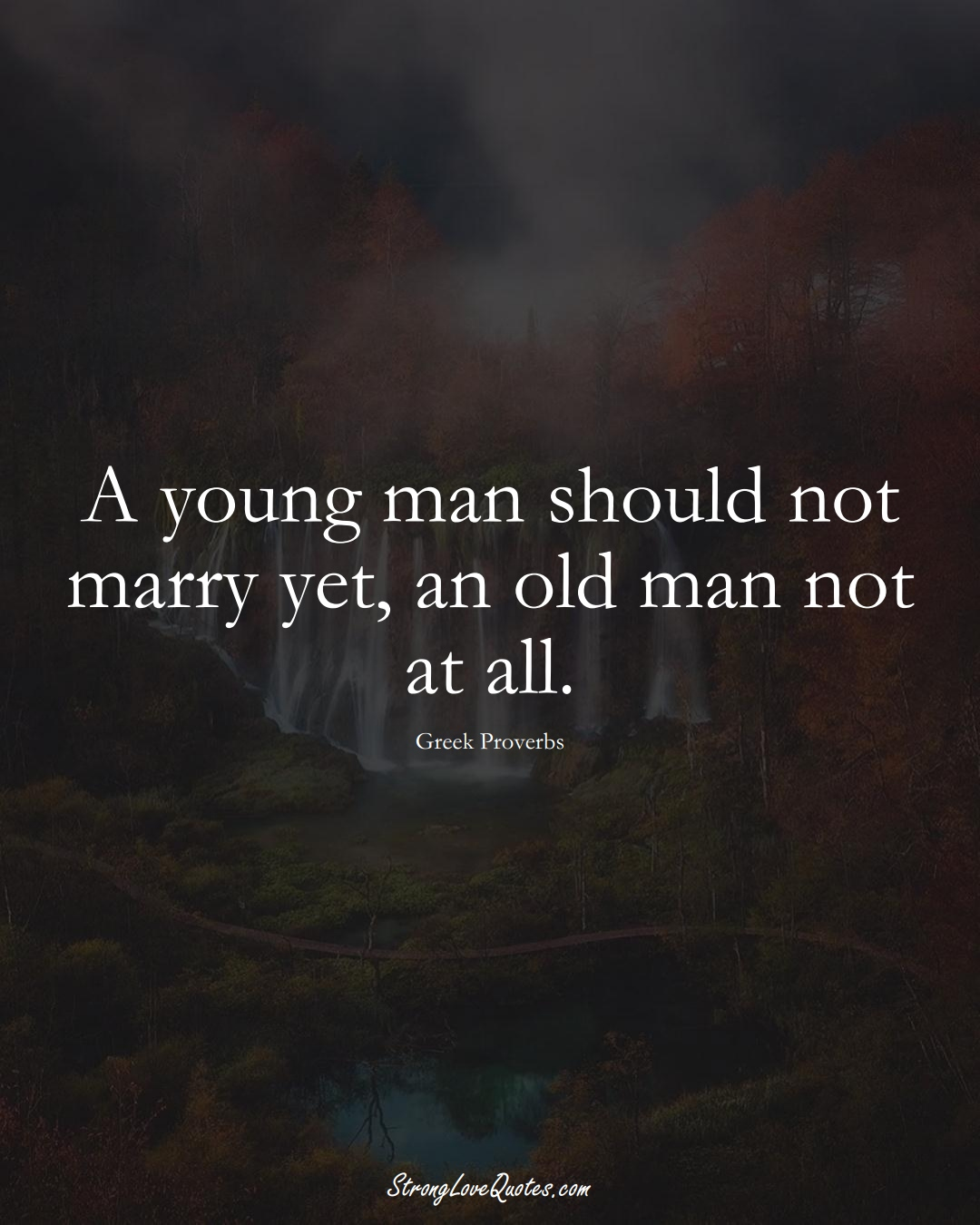 A young man should not marry yet, an old man not at all. (Greek Sayings);  #EuropeanSayings