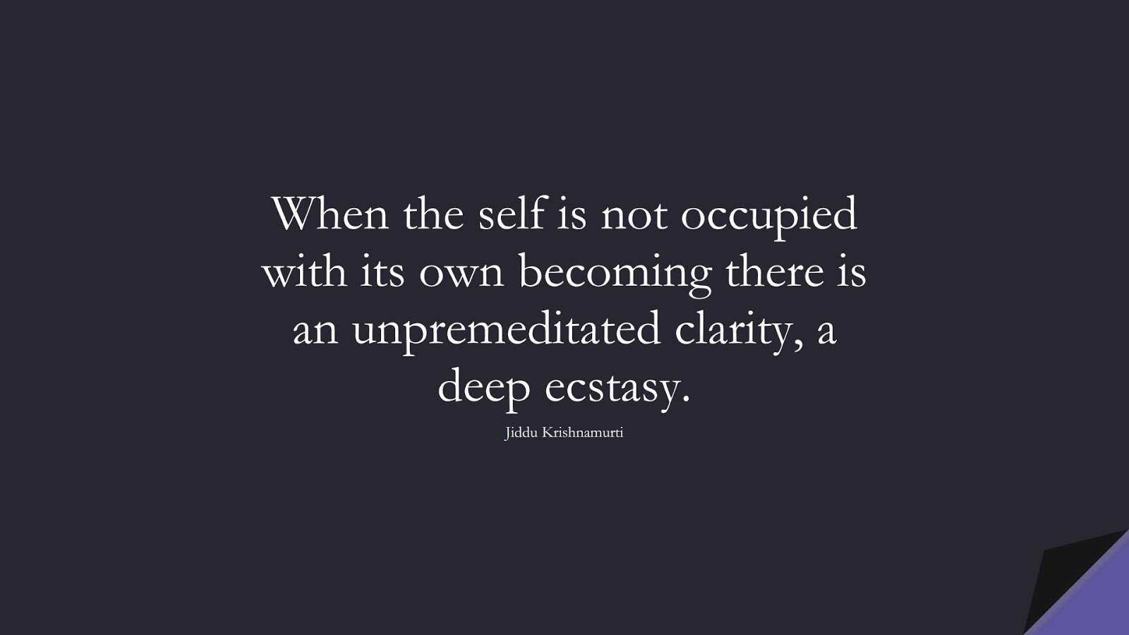 When the self is not occupied with its own becoming there is an unpremeditated clarity, a deep ecstasy. (Jiddu Krishnamurti);  #BestQuotes