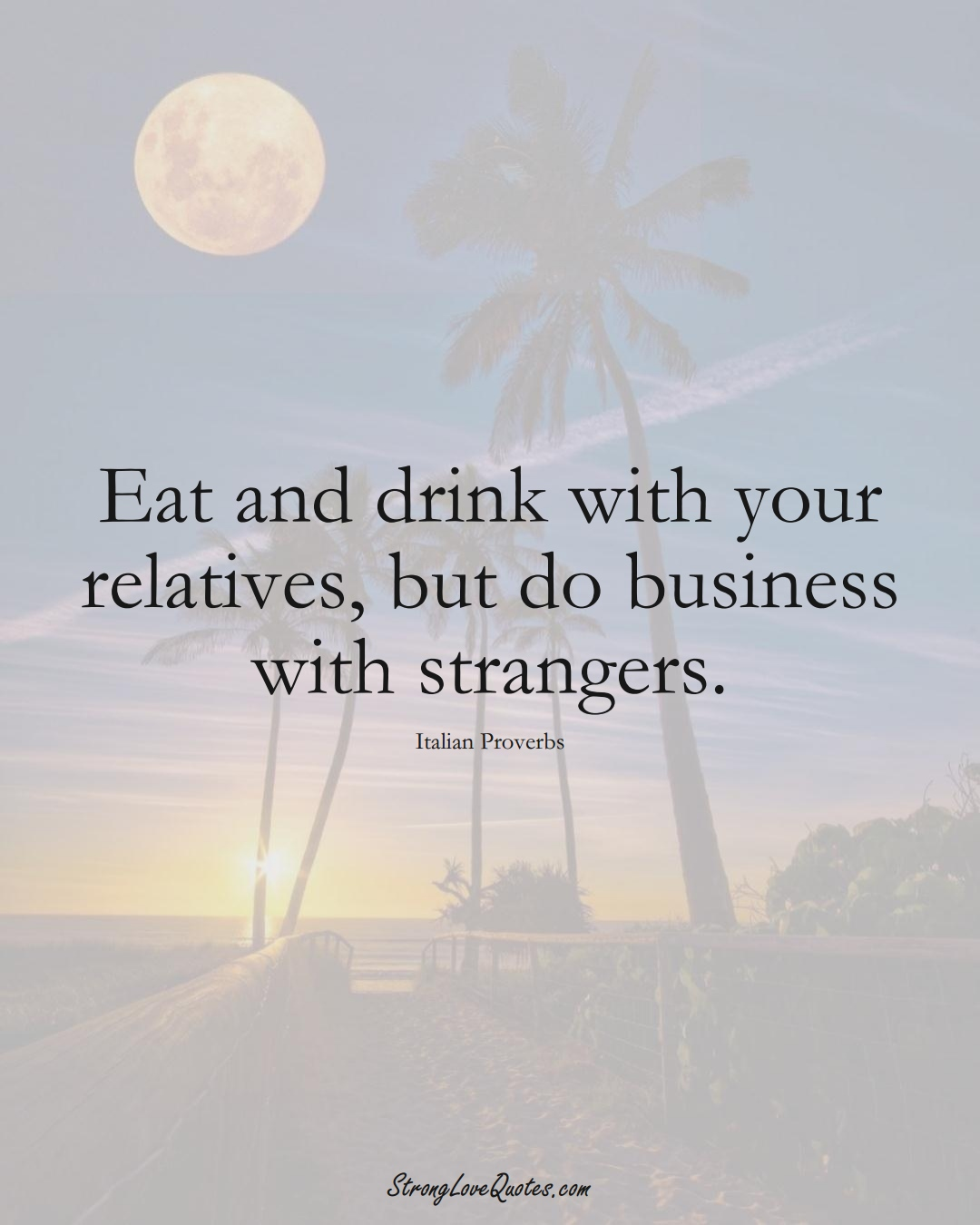 Eat and drink with your relatives, but do business with strangers. (Italian Sayings);  #EuropeanSayings