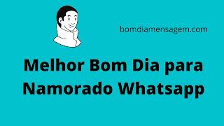 Melhor Bom Dia para Namorado Whatsapp