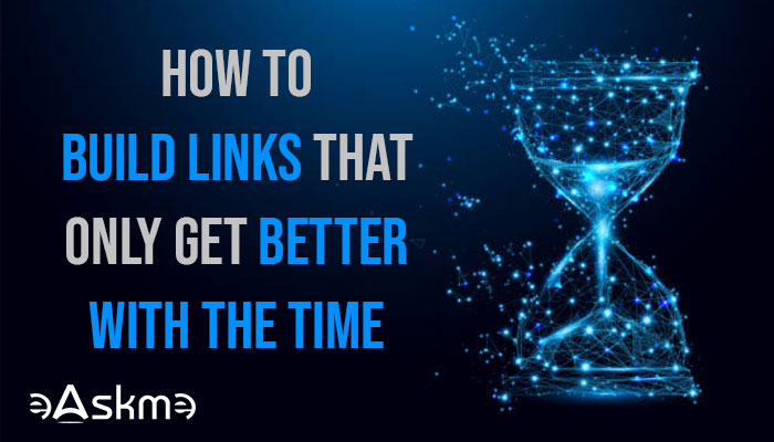 How to Build Links That Only Get Better with the Time: eAskme