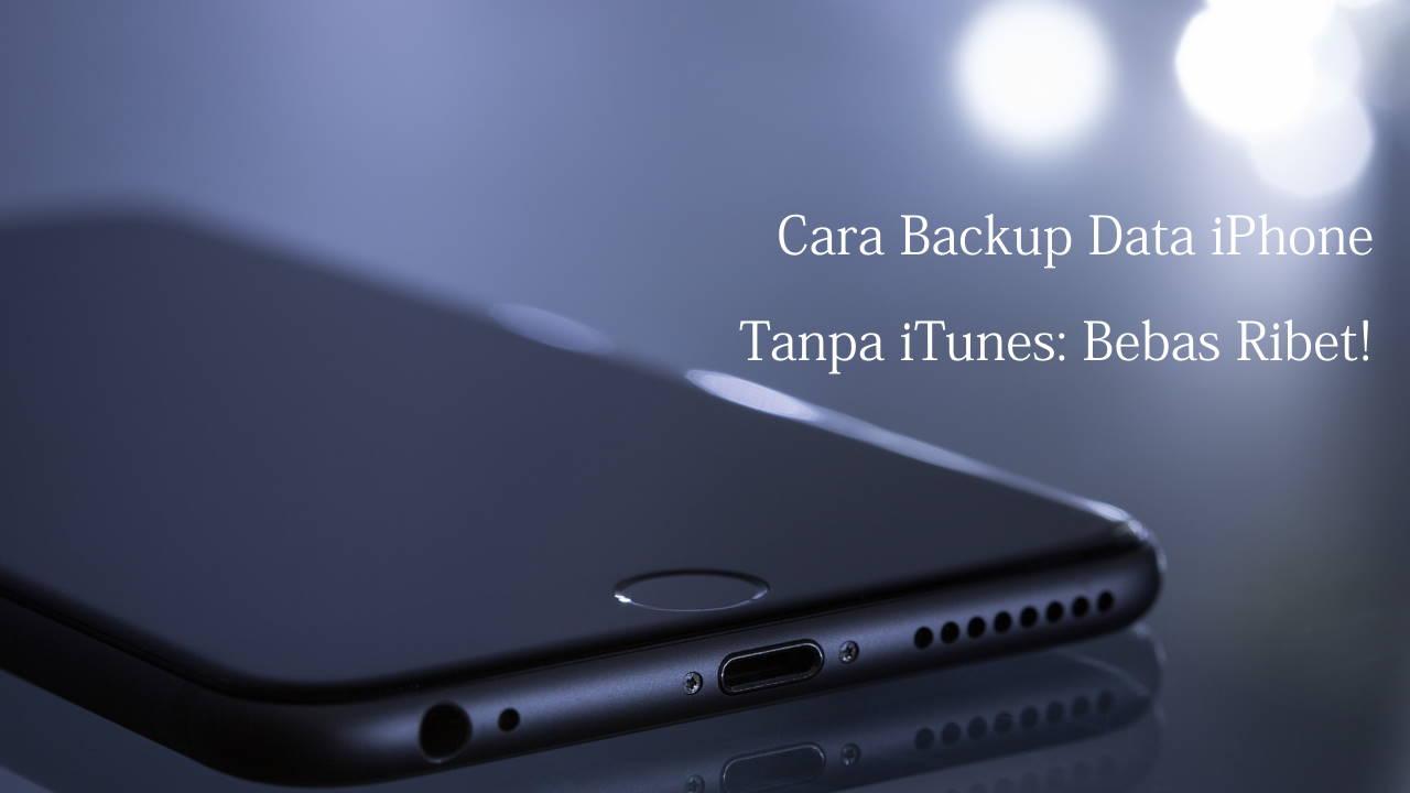 Cara Backup Data iPhone Tanpa iTunes: Bebas Ribet!