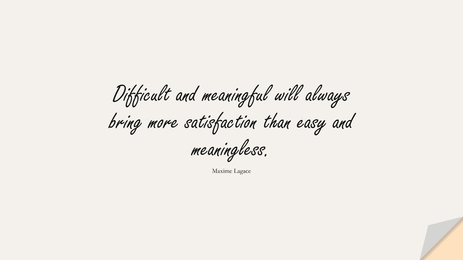 Difficult and meaningful will always bring more satisfaction than easy and meaningless. (Maxime Lagace);  #LifeQuotes