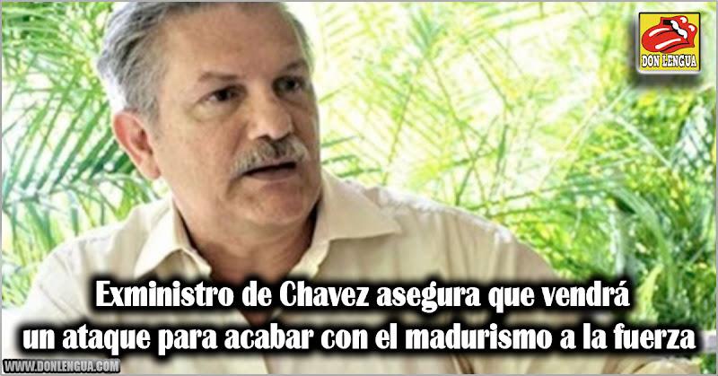 Exministro de Chavez asegura que vendrá un ataque para acabar con el madurismo a la fuerza