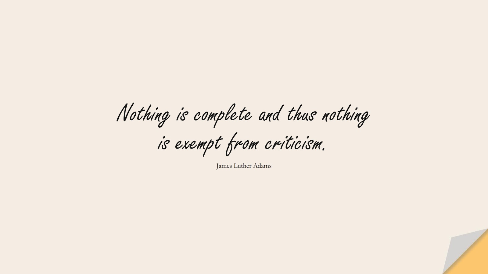 Nothing is complete and thus nothing is exempt from criticism. (James Luther Adams);  #HardWorkQuotes