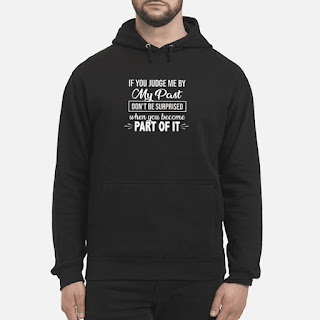 If You Judge Me By My Past Don't Be Surprised When You Become Part Of It Shirt 6