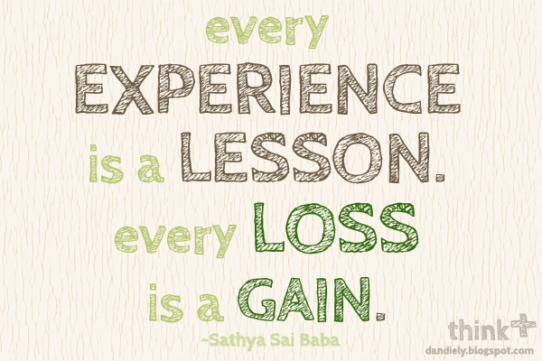 Every experience is a lesson. Every loss is a gain. -Sathya Sai Baba