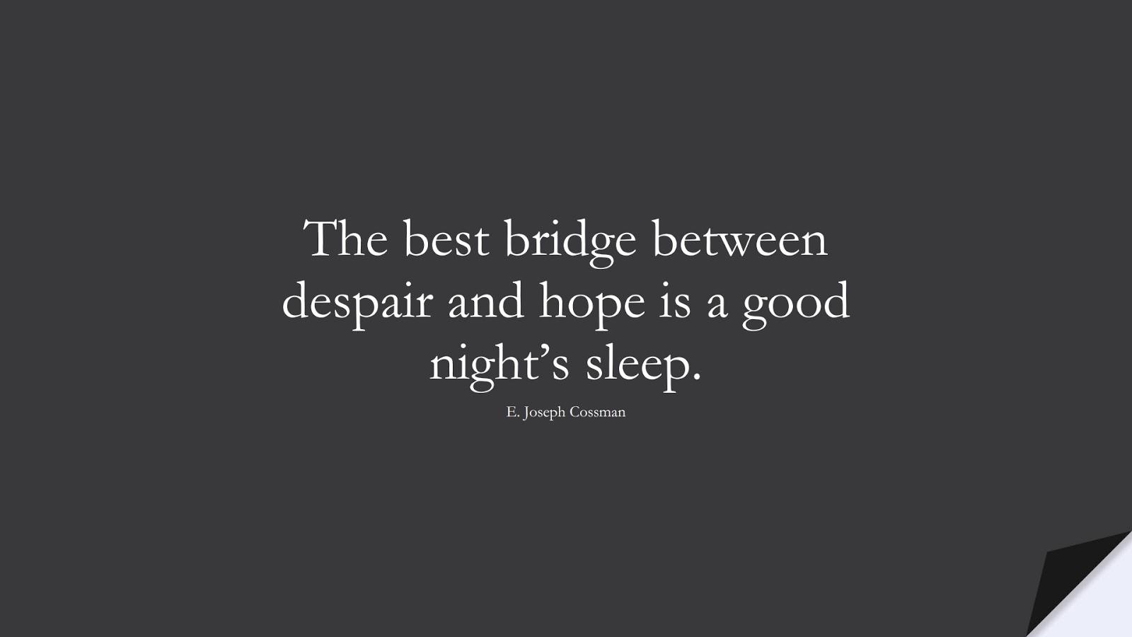 The best bridge between despair and hope is a good night's sleep. (E. Joseph Cossman);  #HopeQuotes