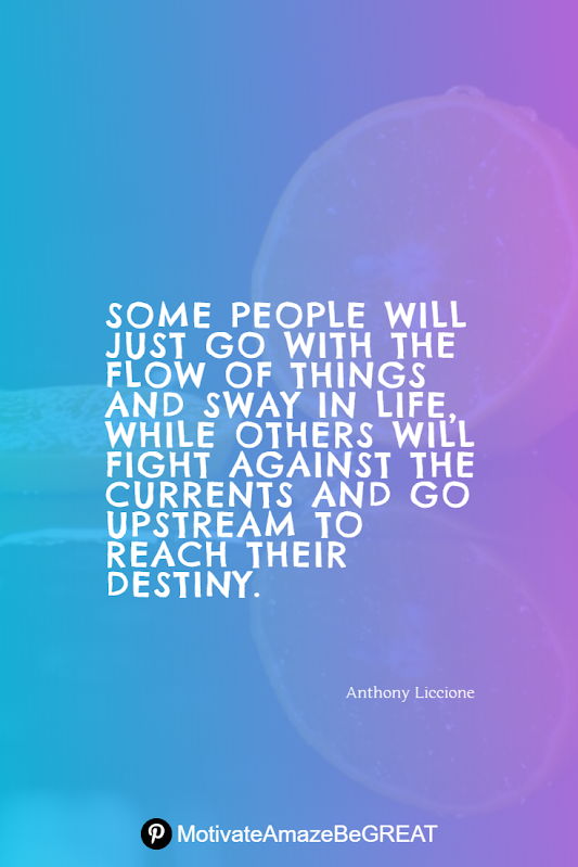 "Inspirational Quotes About Life And Struggles: ""Some people will just go with the flow of things and sway in life, while others will fight against the currents and go upstream to reach their destiny."" – Anthony Liccione"