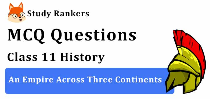 MCQ Questions for Class 11 History: Ch 3 An Empire Across Three Continents
