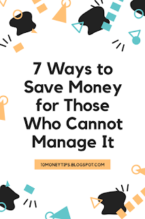 Ways to Save Money for Those Who Cannot Manage It 7 Ways to Save Money for Those Who Cannot Manage It