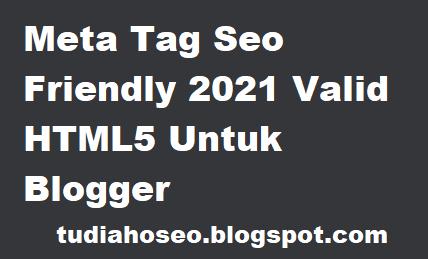 Meta Tag Seo Friendly 2021 Valid HTML5 Untuk Blogger-kali ini saya memberikan informasi cara membuat blog SEO memakai meta tag dan valid HTML5