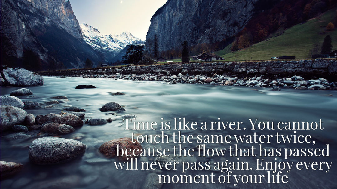 Time is like a river  You cannot touch the same water twice
