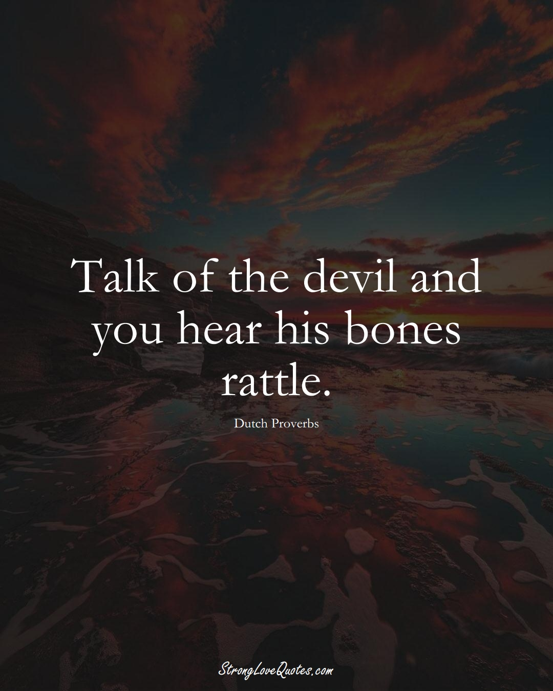 Talk of the devil and you hear his bones rattle. (Dutch Sayings);  #EuropeanSayings