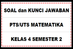 Download Soal dan Kunci Jawaban PTS/UTS MATEMATIKA Kelas 4 Semester 2 SD/MI Kurikulum 2013