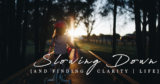 Slowing Down {and finding clarity} | Life
