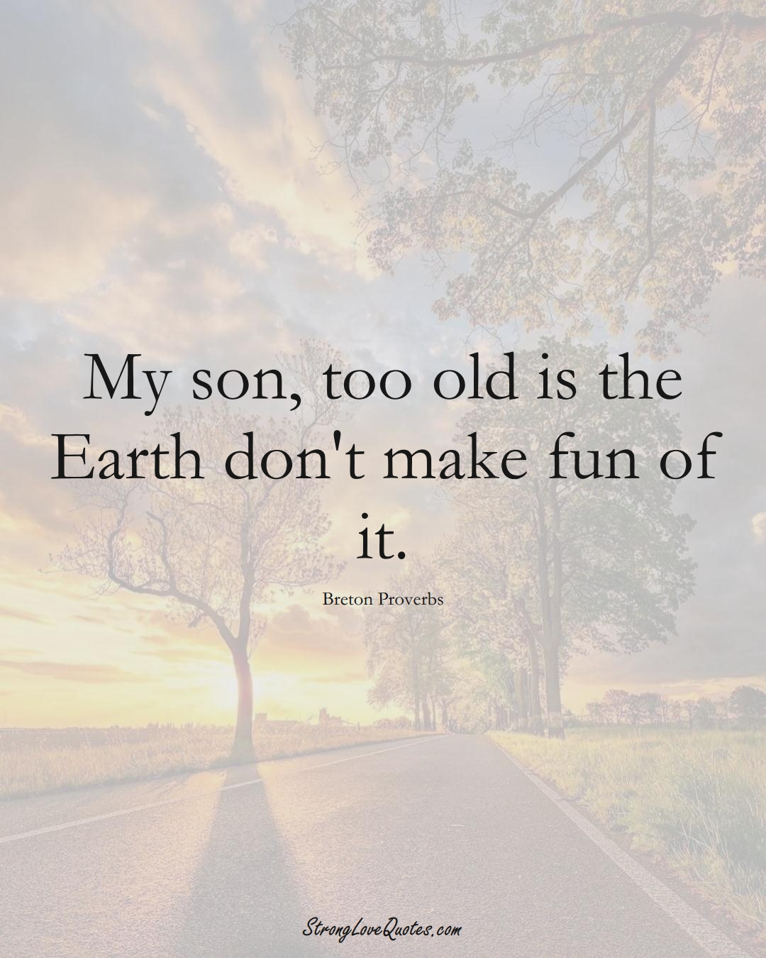My son, too old is the Earth don't make fun of it. (Breton Sayings);  #aVarietyofCulturesSayings