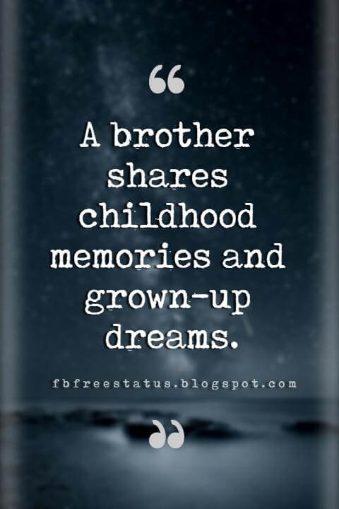 Brother Quotes, A brother shares childhood memories and grown-up dreams.