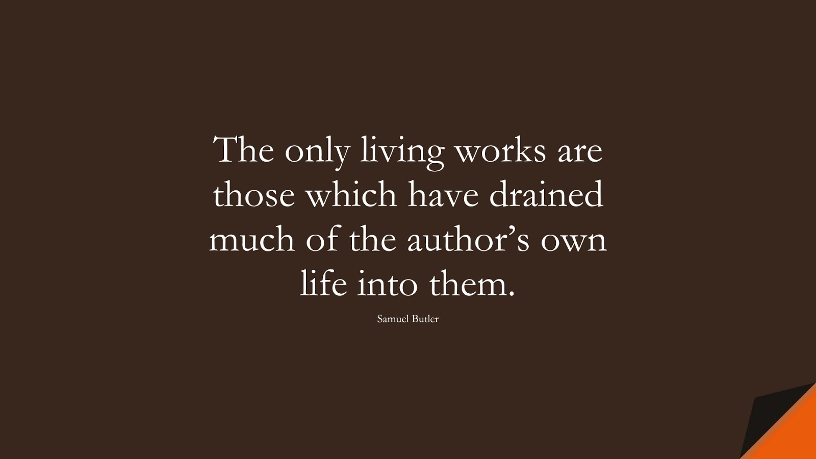 The only living works are those which have drained much of the author's own life into them. (Samuel Butler);  #BestQuotes
