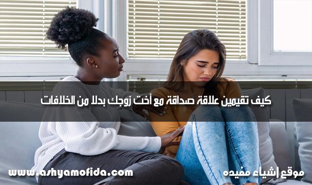 علاقة صداقة مع أخت زوجك بدلا من الخلافات