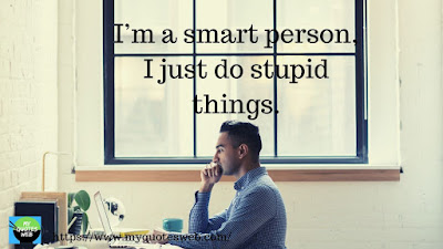 I'm a smart person. I just do stupid things. | quotes whatsapp status