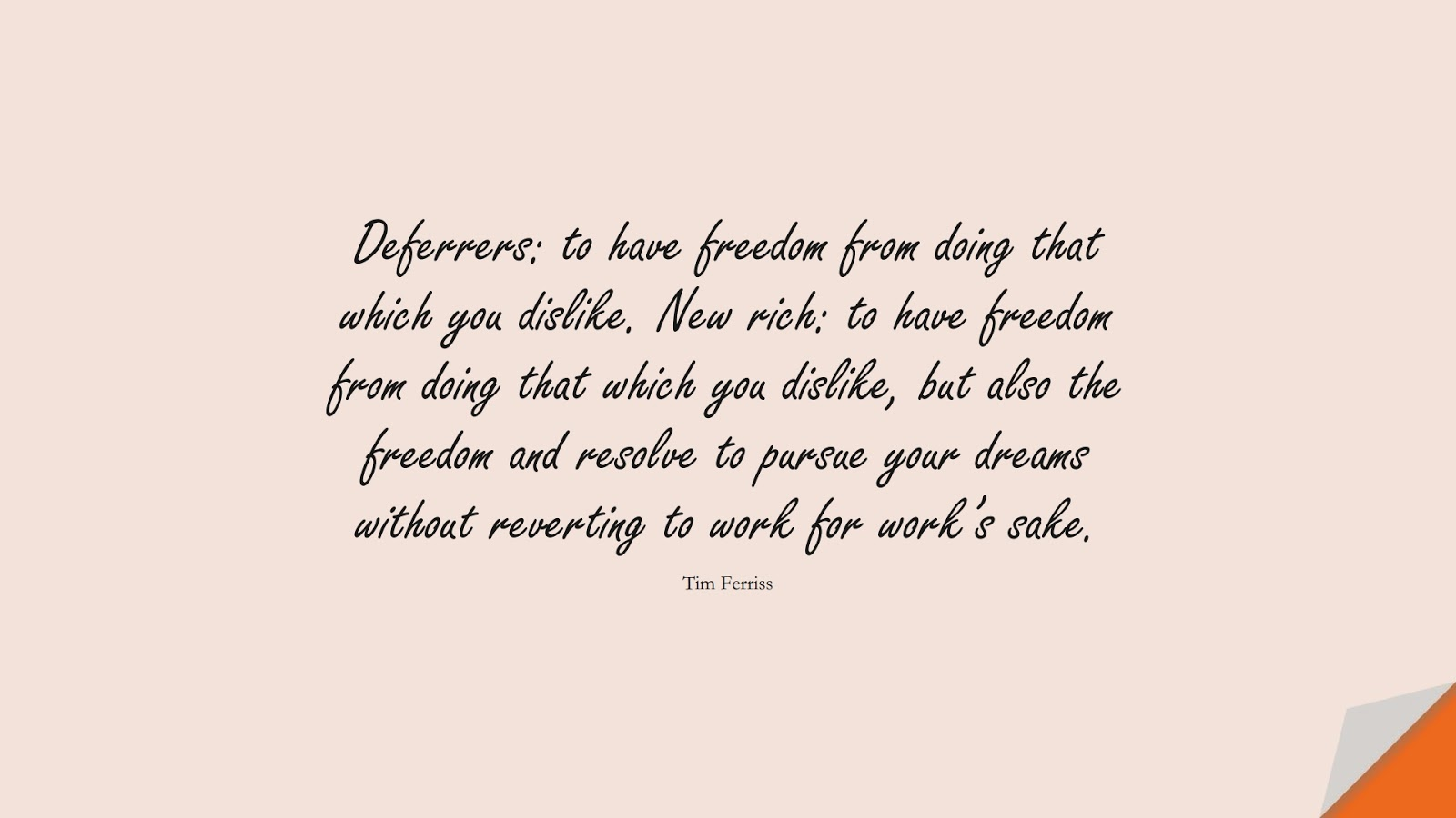 Deferrers: to have freedom from doing that which you dislike. New rich: to have freedom from doing that which you dislike, but also the freedom and resolve to pursue your dreams without reverting to work for work's sake. (Tim Ferriss);  #TimFerrissQuotes
