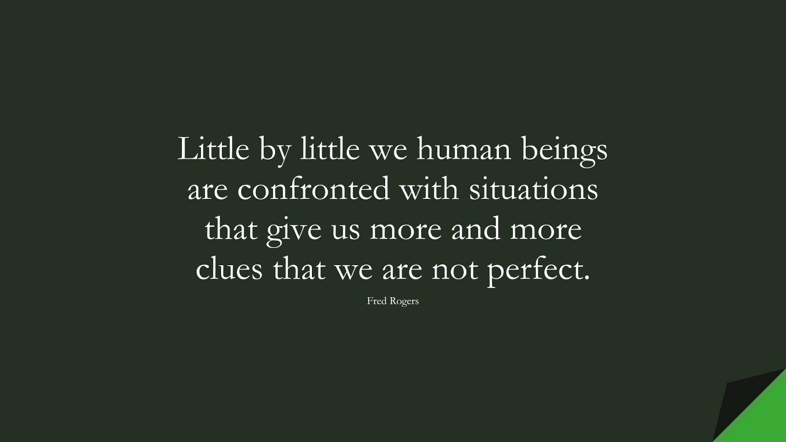 Little by little we human beings are confronted with situations that give us more and more clues that we are not perfect. (Fred Rogers);  #SelfEsteemQuotes