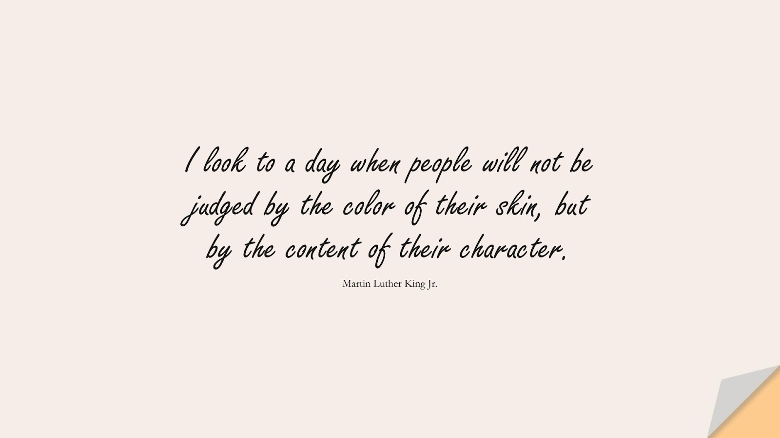 I look to a day when people will not be judged by the color of their skin, but by the content of their character. (Martin Luther King Jr.);  #CharacterQuotes