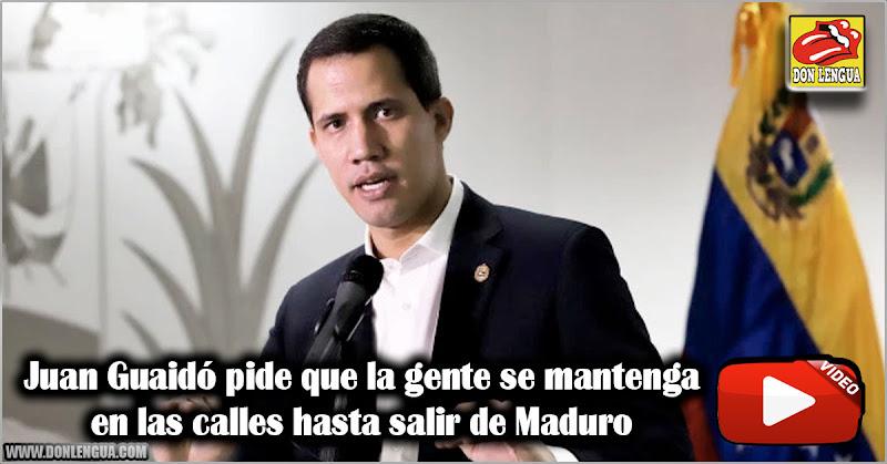 Juan Guaidó pide que la gente se mantenga en las calles hasta salir de Maduro