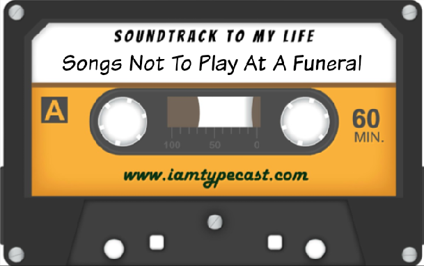 Soundtrack To My Life : Songs You Should Never Play At A Funeral