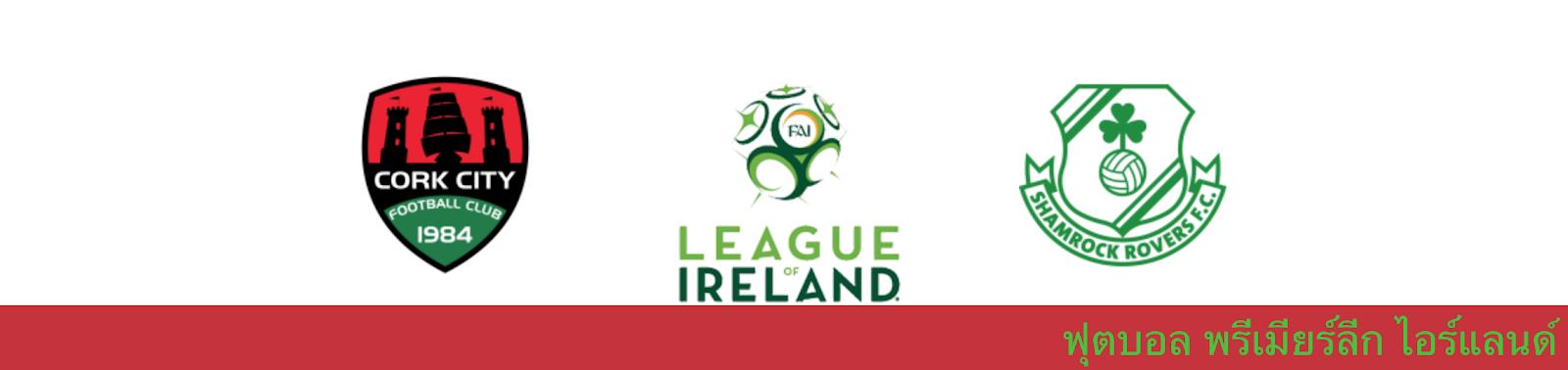 ผลบอล วิเคราะห์บอล ไอร์แลนด์ พรีเมียร์ลีก คอร์ก ซิตี้ vs แชมร็อค โรเวอร์ส