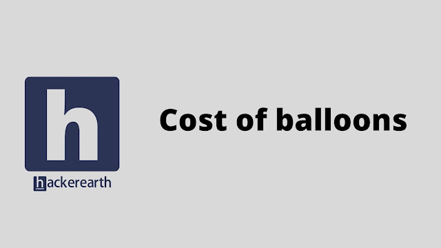 hackerEarth Cost of balloons problem solution