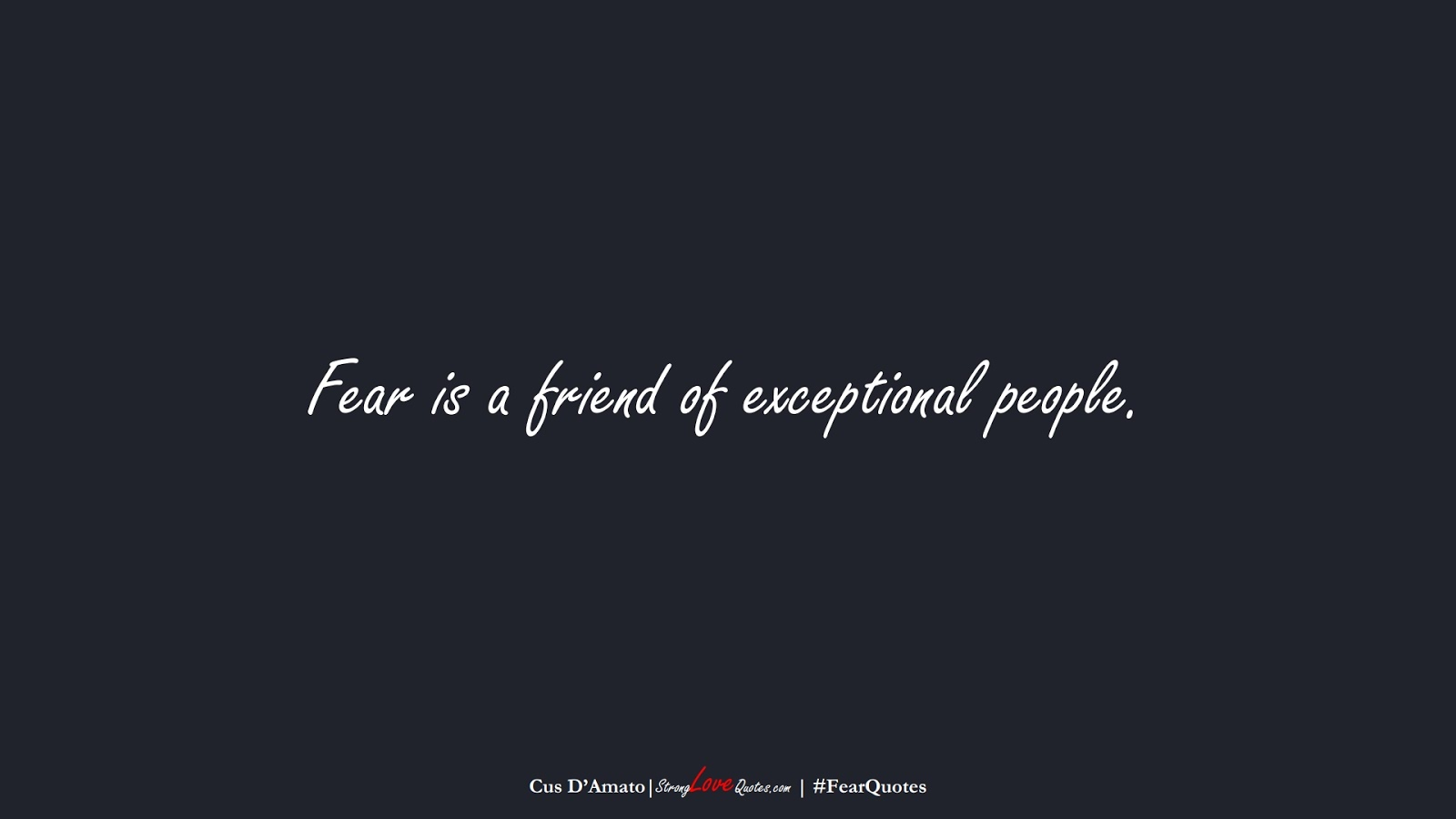 Fear is a friend of exceptional people. (Cus D'Amato);  #FearQuotes