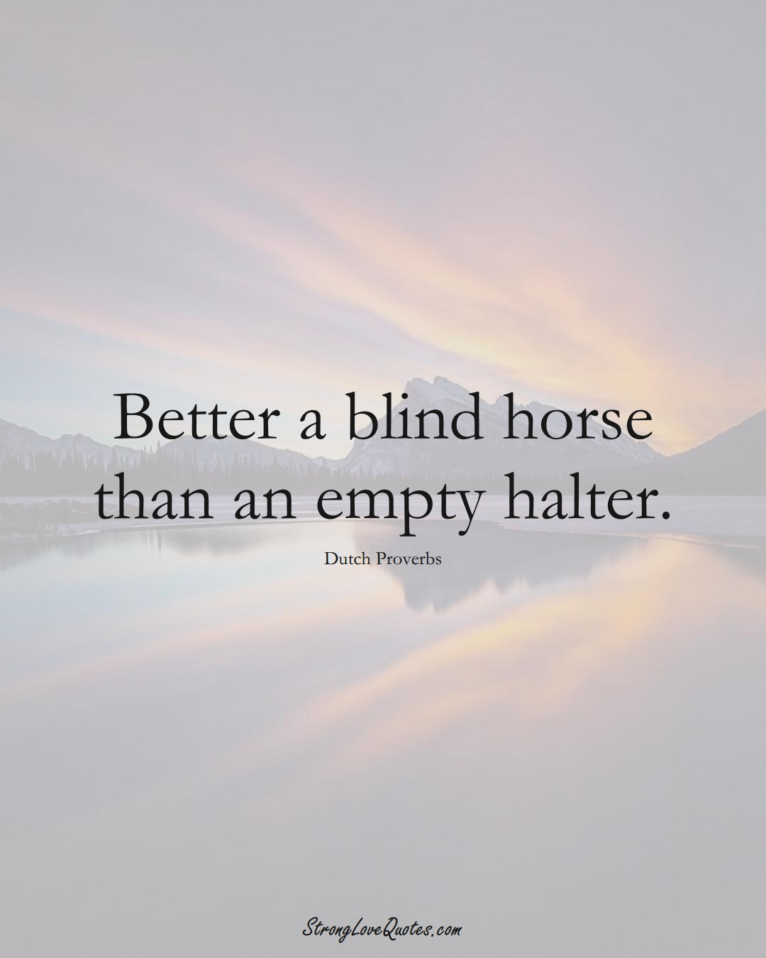 Better a blind horse than an empty halter. (Dutch Sayings);  #EuropeanSayings