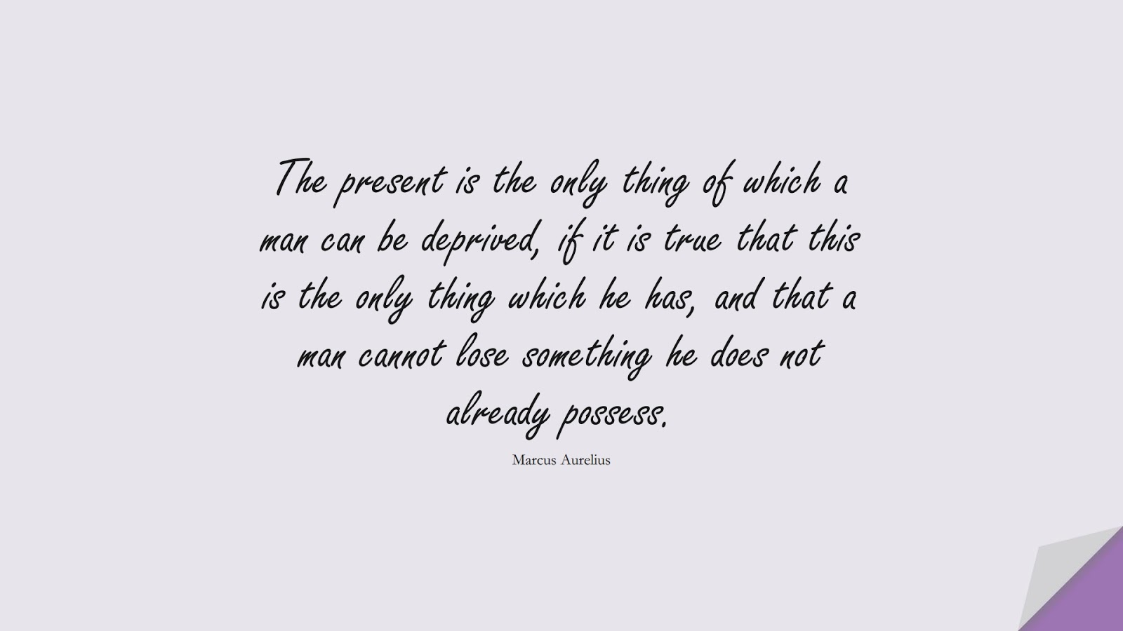 The present is the only thing of which a man can be deprived, if it is true that this is the only thing which he has, and that a man cannot lose something he does not already possess. (Marcus Aurelius);  #MarcusAureliusQuotes