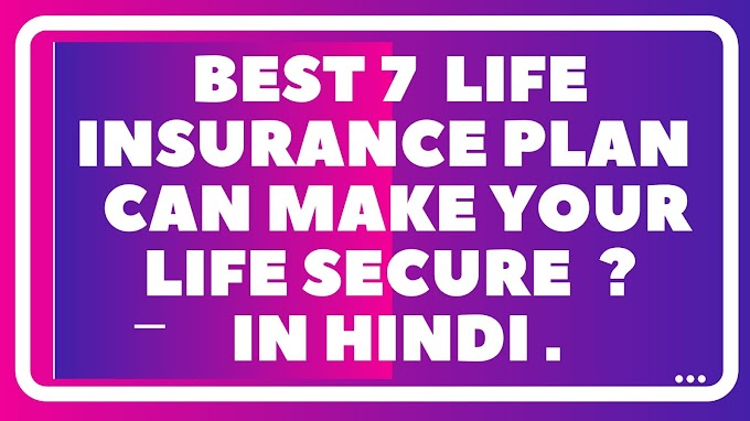 SEVEN  LIFE INSURANCE PLAN CAN MAKE YOUR LIFE SECURE? AND BETTER .